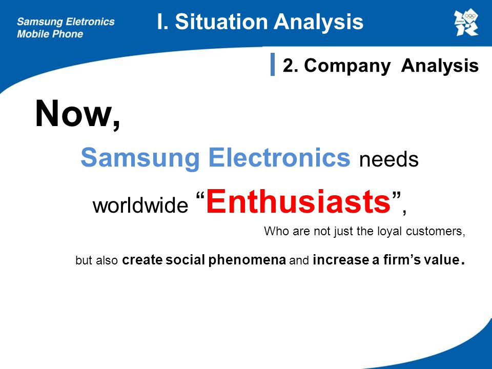 "Now, Samsung Electronics needs worldwide "" Enthusiasts "", Who are not just the loyal customers, but also create social phenomena and increase a firm's"