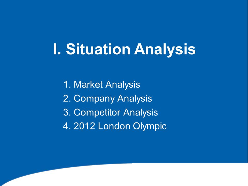I. Situation Analysis 1. Market Analysis 2. Company Analysis 3. Competitor Analysis 4. 2012 London Olympic