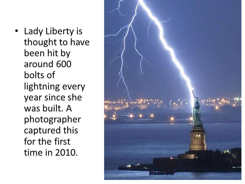 Lady Liberty is thought to have been hit by around 600 bolts of lightning every year since she was built.