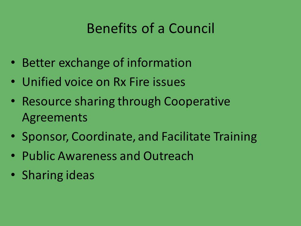 Benefits of a Council Better exchange of information Unified voice on Rx Fire issues Resource sharing through Cooperative Agreements Sponsor, Coordinate, and Facilitate Training Public Awareness and Outreach Sharing ideas