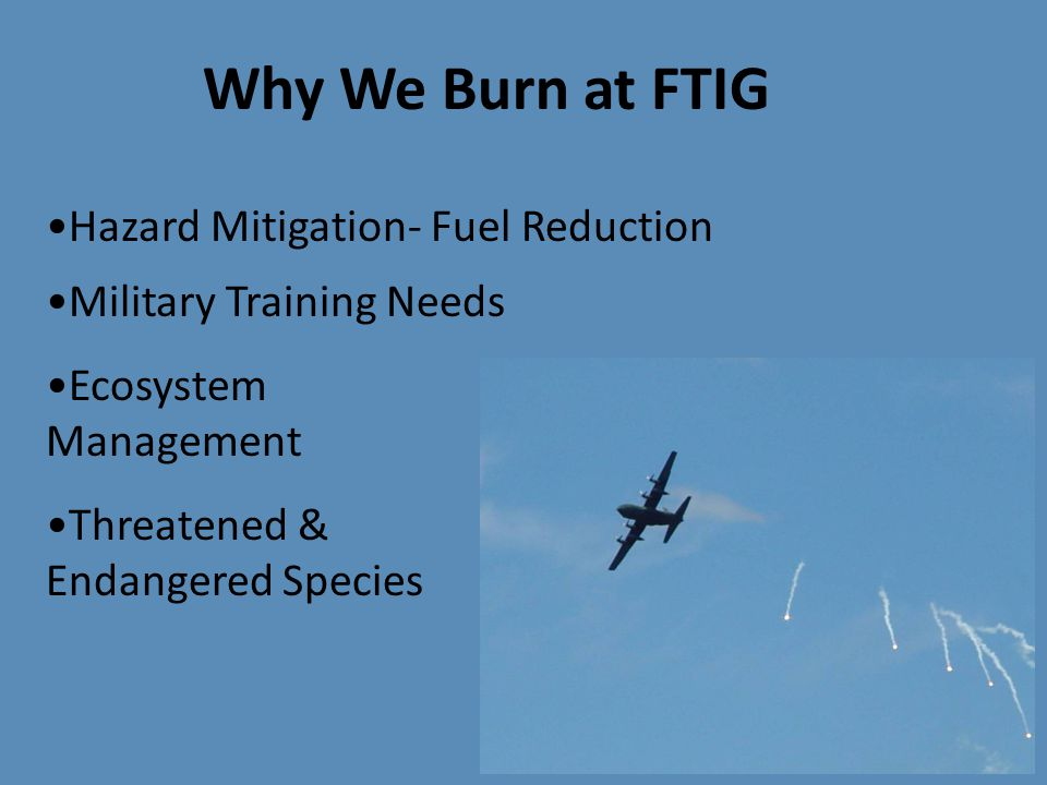 Why We Burn at FTIG Military Training Needs Ecosystem Management Threatened & Endangered Species Hazard Mitigation- Fuel Reduction