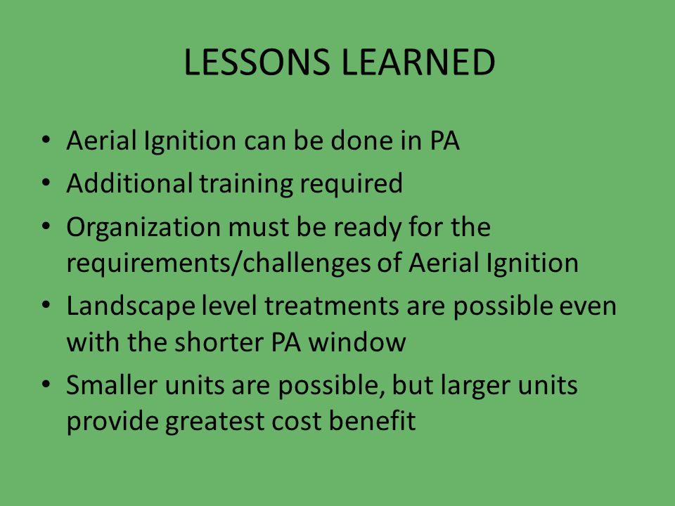 LESSONS LEARNED Aerial Ignition can be done in PA Additional training required Organization must be ready for the requirements/challenges of Aerial Ignition Landscape level treatments are possible even with the shorter PA window Smaller units are possible, but larger units provide greatest cost benefit