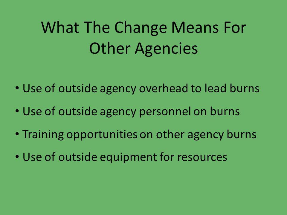 What The Change Means For Other Agencies Use of outside agency overhead to lead burns Use of outside agency personnel on burns Training opportunities on other agency burns Use of outside equipment for resources