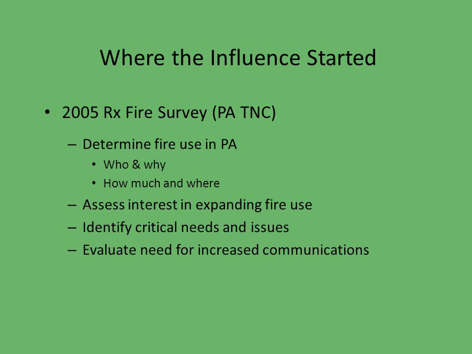 Where the Influence Started 2005 Rx Fire Survey (PA TNC) – Determine fire use in PA Who & why How much and where – Assess interest in expanding fire use – Identify critical needs and issues – Evaluate need for increased communications