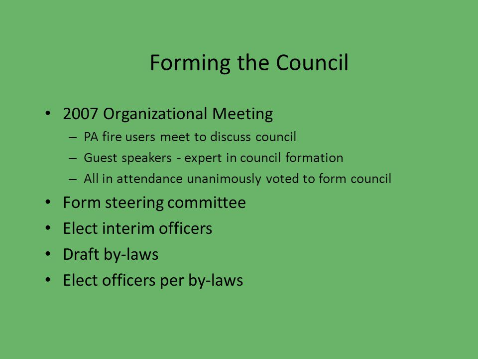 Forming the Council 2007 Organizational Meeting – PA fire users meet to discuss council – Guest speakers - expert in council formation – All in attendance unanimously voted to form council Form steering committee Elect interim officers Draft by-laws Elect officers per by-laws
