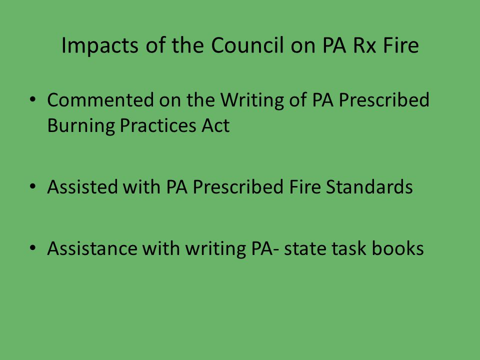 Impacts of the Council on PA Rx Fire Commented on the Writing of PA Prescribed Burning Practices Act Assisted with PA Prescribed Fire Standards Assistance with writing PA- state task books