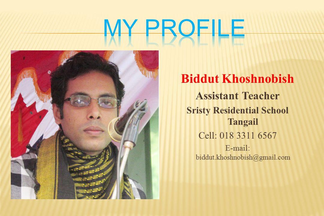 Biddut Khoshnobish Assistant Teacher Sristy Residential School Tangail Cell: 018 3311 6567 E-mail: biddut.khoshnobish@gmail.com