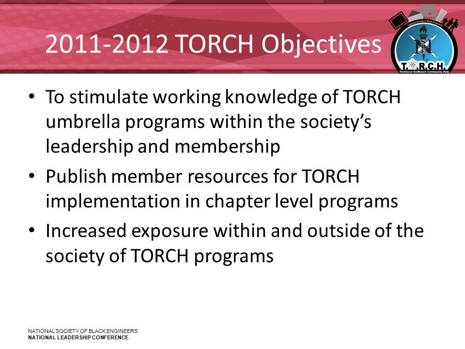 NATIONAL SOCIETY OF BLACK ENGINEERS NATIONAL LEADERSHIP CONFERENCE 2011-2012 TORCH Objectives To stimulate working knowledge of TORCH umbrella programs within the society's leadership and membership Publish member resources for TORCH implementation in chapter level programs Increased exposure within and outside of the society of TORCH programs