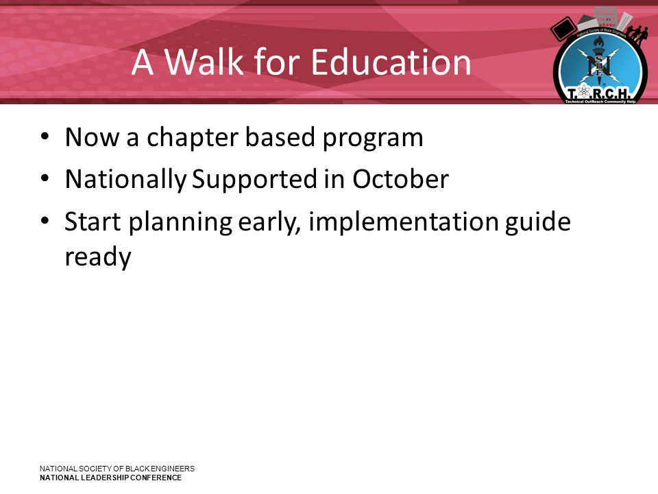 NATIONAL SOCIETY OF BLACK ENGINEERS NATIONAL LEADERSHIP CONFERENCE A Walk for Education Now a chapter based program Nationally Supported in October Start planning early, implementation guide ready