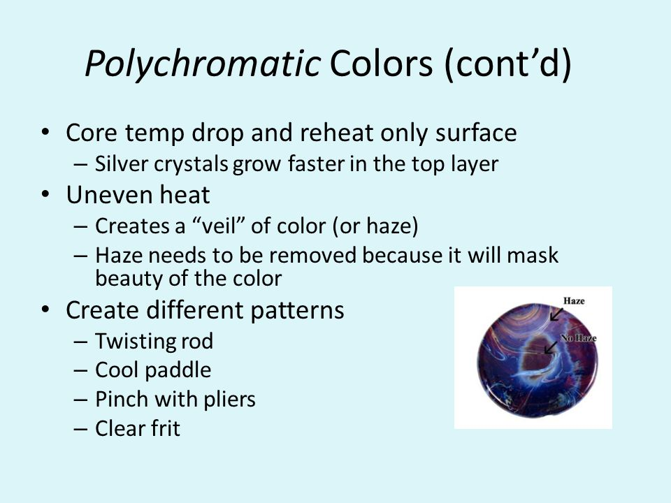 Polychromatic Colors (cont'd) Core temp drop and reheat only surface – Silver crystals grow faster in the top layer Uneven heat – Creates a veil of color (or haze) – Haze needs to be removed because it will mask beauty of the color Create different patterns – Twisting rod – Cool paddle – Pinch with pliers – Clear frit