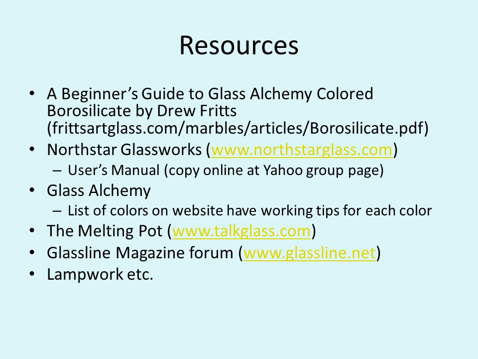 Resources A Beginner's Guide to Glass Alchemy Colored Borosilicate by Drew Fritts (frittsartglass.com/marbles/articles/Borosilicate.pdf) Northstar Glassworks (www.northstarglass.com)www.northstarglass.com – User's Manual (copy online at Yahoo group page) Glass Alchemy – List of colors on website have working tips for each color The Melting Pot (www.talkglass.com)www.talkglass.com Glassline Magazine forum (www.glassline.net)www.glassline.net Lampwork etc.