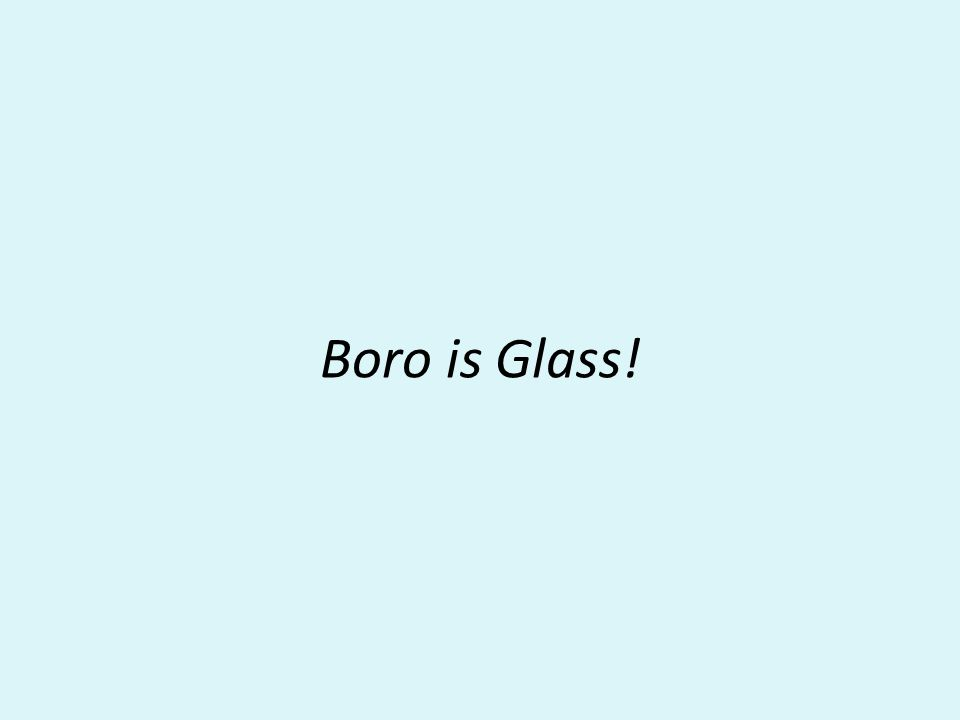Boro is Glass!
