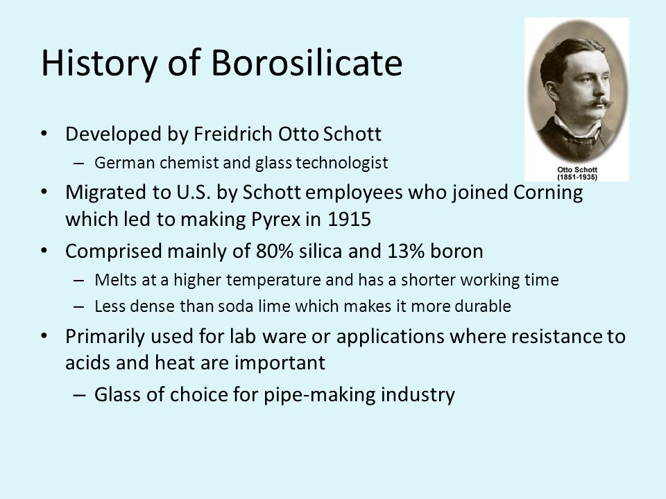 History of Borosilicate Developed by Freidrich Otto Schott – German chemist and glass technologist Migrated to U.S.