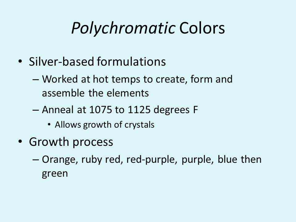 Polychromatic Colors Silver-based formulations – Worked at hot temps to create, form and assemble the elements – Anneal at 1075 to 1125 degrees F Allows growth of crystals Growth process – Orange, ruby red, red-purple, purple, blue then green