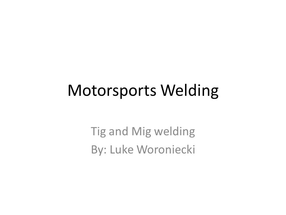 Motorsports Welding Tig and Mig welding By: Luke Woroniecki