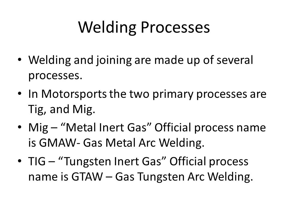 "Welding Processes Welding and joining are made up of several processes. In Motorsports the two primary processes are Tig, and Mig. Mig – ""Metal Inert"