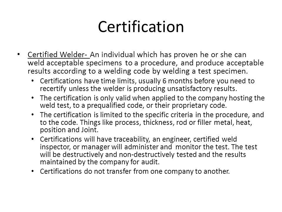 Certification Certified Welder- An individual which has proven he or she can weld acceptable specimens to a procedure, and produce acceptable results