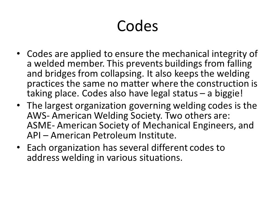Code Examples AWS Codes: – AWS D1.1 Structural Welding Code – Steel – AWS D15.1 Railroad Welding Specifications – AWS D1.5 Bridge Welding Code ASME Codes: – ASME B31.1 Power piping – ASME B31.3 Process piping API Code: - API 1104 Welding of pipelines Each organization has codes for training, testing, design, materials, safety, and about anything you could get sued for.