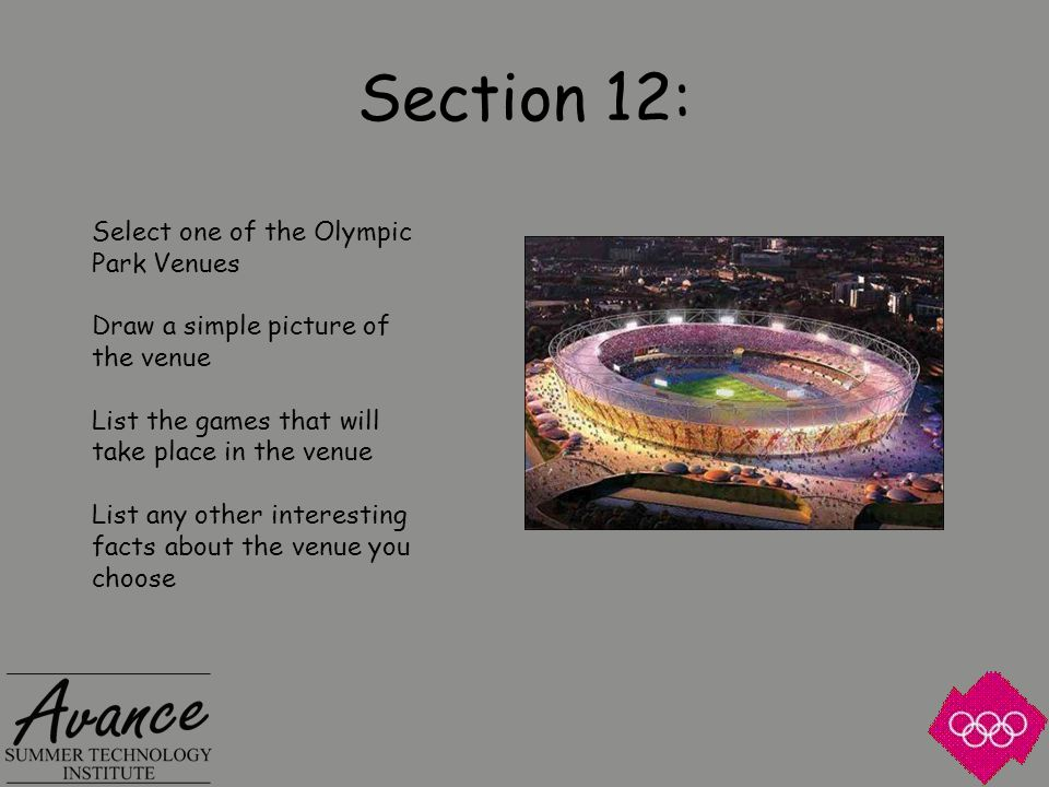 Section 12: Select one of the Olympic Park Venues Draw a simple picture of the venue List the games that will take place in the venue List any other interesting facts about the venue you choose