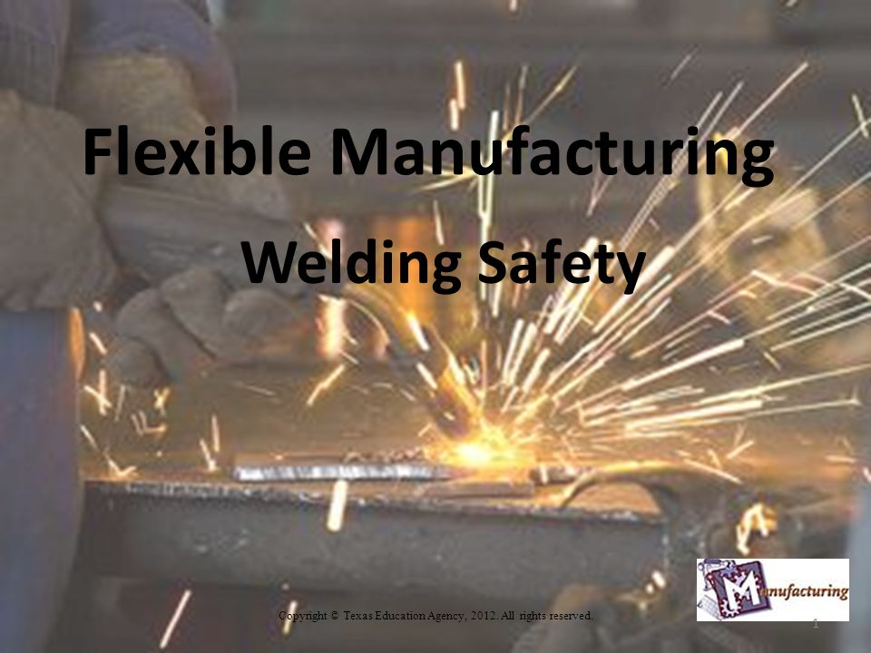 Flexible Manufacturing Welding Safety Copyright © Texas Education Agency, 2012.