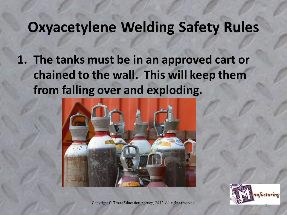 Oxyacetylene Welding Safety Rules 1.The tanks must be in an approved cart or chained to the wall.