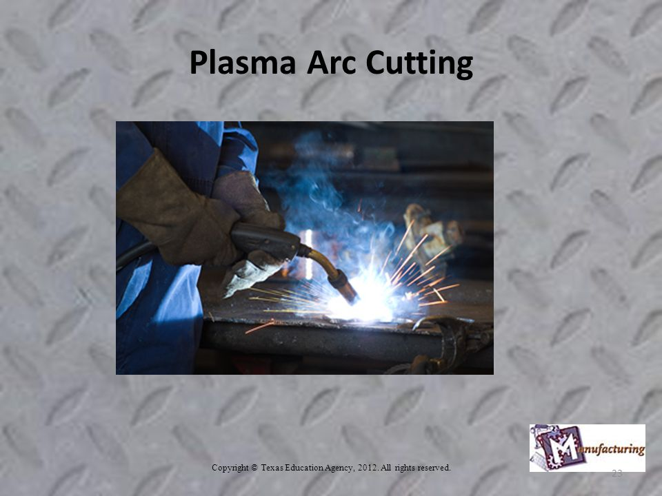 Plasma Arc Cutting Copyright © Texas Education Agency, All rights reserved. 23