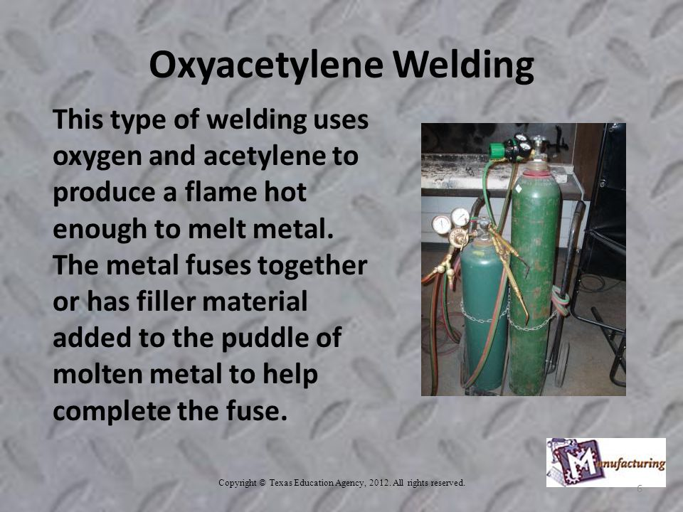 Oxyacetylene Welding This type of welding uses oxygen and acetylene to produce a flame hot enough to melt metal.