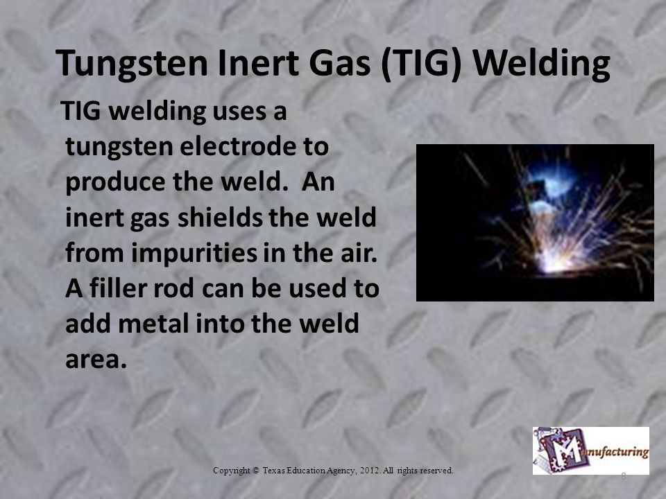 Tungsten Inert Gas (TIG) Welding TIG welding uses a tungsten electrode to produce the weld.