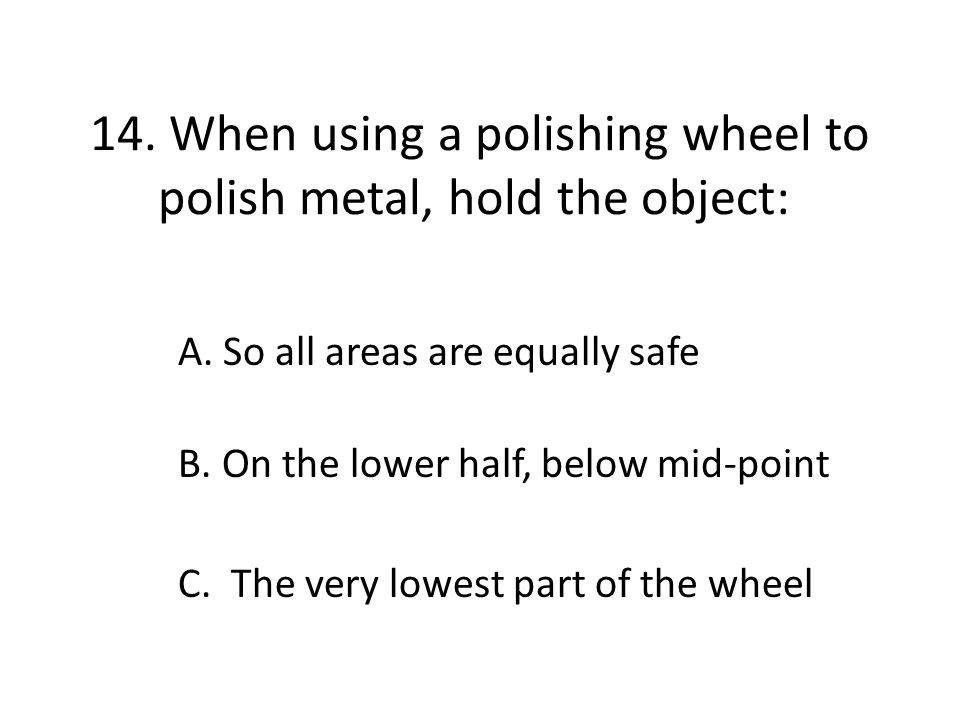 14. When using a polishing wheel to polish metal, hold the object: A. So all areas are equally safe B. On the lower half, below mid-point C. The very