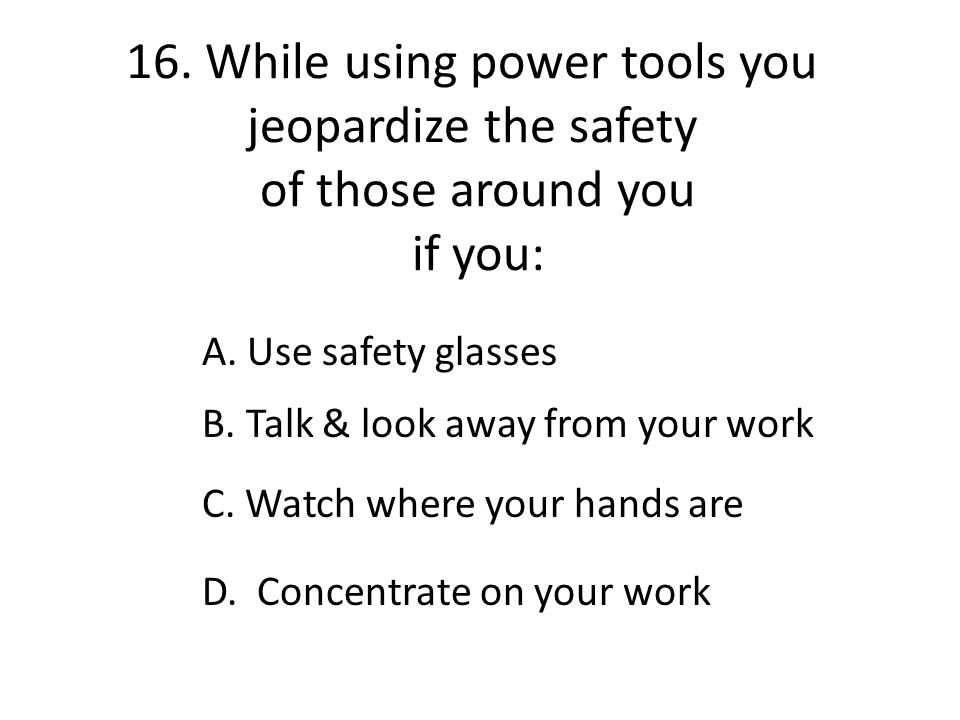 16. While using power tools you jeopardize the safety of those around you if you: A. Use safety glasses B. Talk & look away from your work C. Watch wh