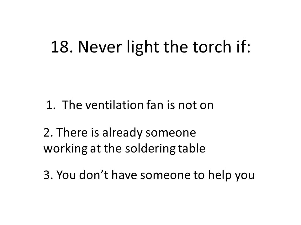 18. Never light the torch if: 1. The ventilation fan is not on 2. There is already someone working at the soldering table 3. You don't have someone to