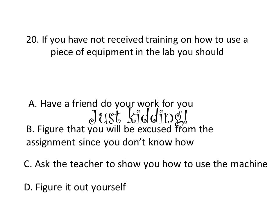 20. If you have not received training on how to use a piece of equipment in the lab you should A. Have a friend do your work for you B. Figure that yo