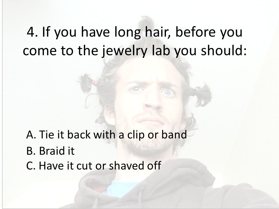 4. If you have long hair, before you come to the jewelry lab you should: A. Tie it back with a clip or band B. Braid it C. Have it cut or shaved off