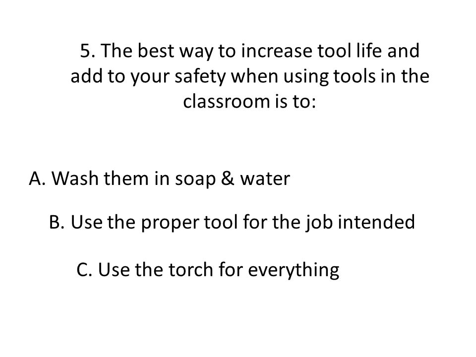 5. The best way to increase tool life and add to your safety when using tools in the classroom is to: A. Wash them in soap & water B. Use the proper t