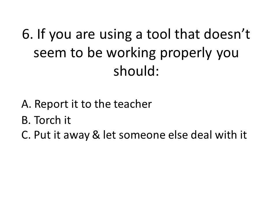 6. If you are using a tool that doesn't seem to be working properly you should: A. Report it to the teacher B. Torch it C. Put it away & let someone e