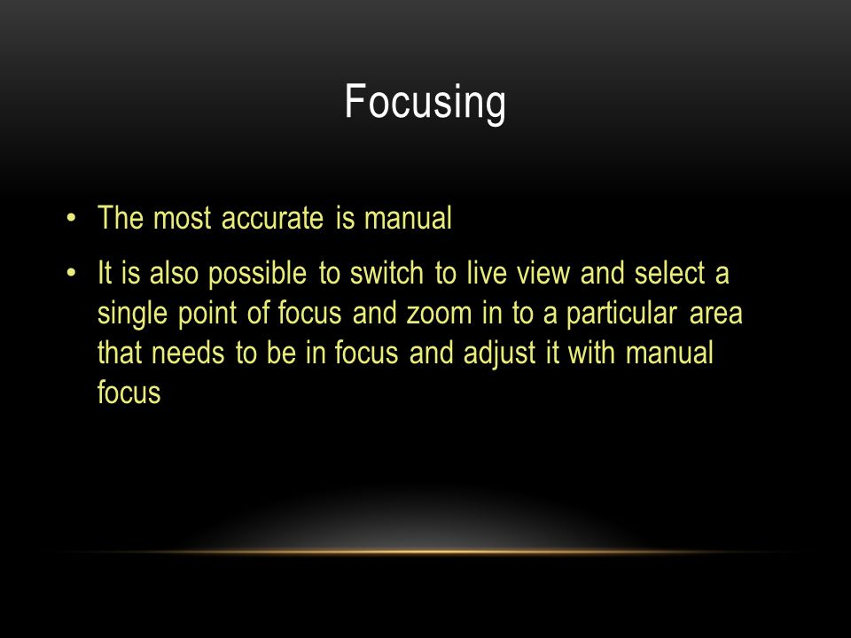 Focusing The most accurate is manual It is also possible to switch to live view and select a single point of focus and zoom in to a particular area that needs to be in focus and adjust it with manual focus