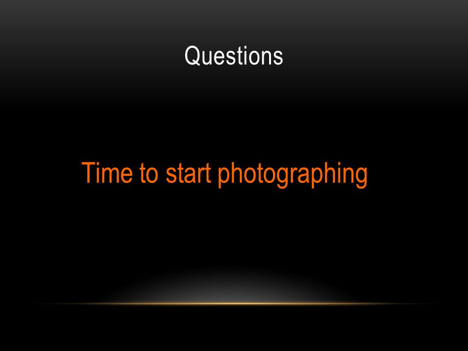 Questions Time to start photographing