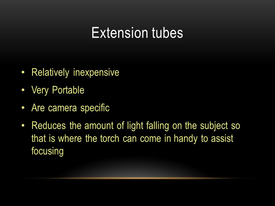 Extension tubes Relatively inexpensive Very Portable Are camera specific Reduces the amount of light falling on the subject so that is where the torch can come in handy to assist focusing