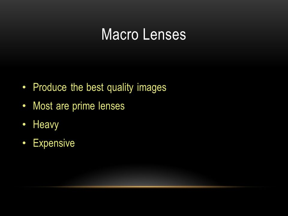 Macro Lenses Produce the best quality images Most are prime lenses Heavy Expensive
