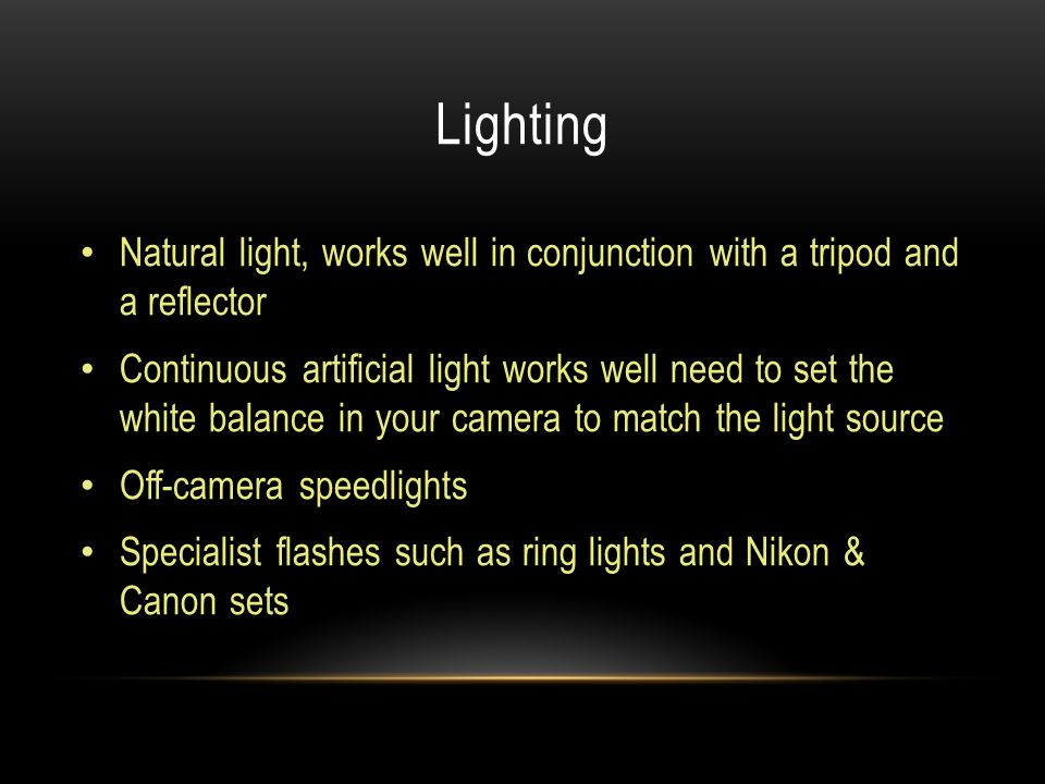 Lighting Natural light, works well in conjunction with a tripod and a reflector Continuous artificial light works well need to set the white balance in your camera to match the light source Off-camera speedlights Specialist flashes such as ring lights and Nikon & Canon sets
