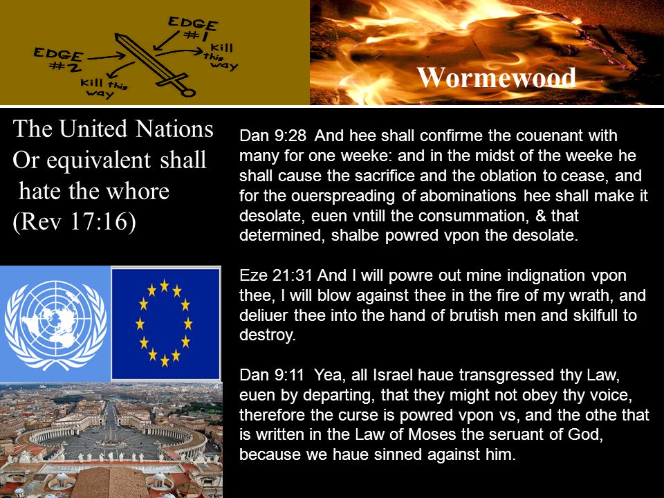 The United Nations Or equivalent shall hate the whore (Rev 17:16) Dan 9:28 And hee shall confirme the couenant with many for one weeke: and in the midst of the weeke he shall cause the sacrifice and the oblation to cease, and for the ouerspreading of abominations hee shall make it desolate, euen vntill the consummation, & that determined, shalbe powred vpon the desolate.