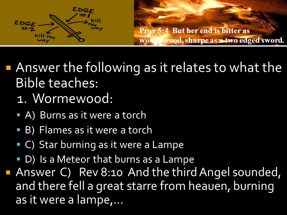  Answer the following as it relates to what the Bible teaches: 1. Wormewood:  A) Burns as it were a torch  B) Flames as it were a torch  C) Star b