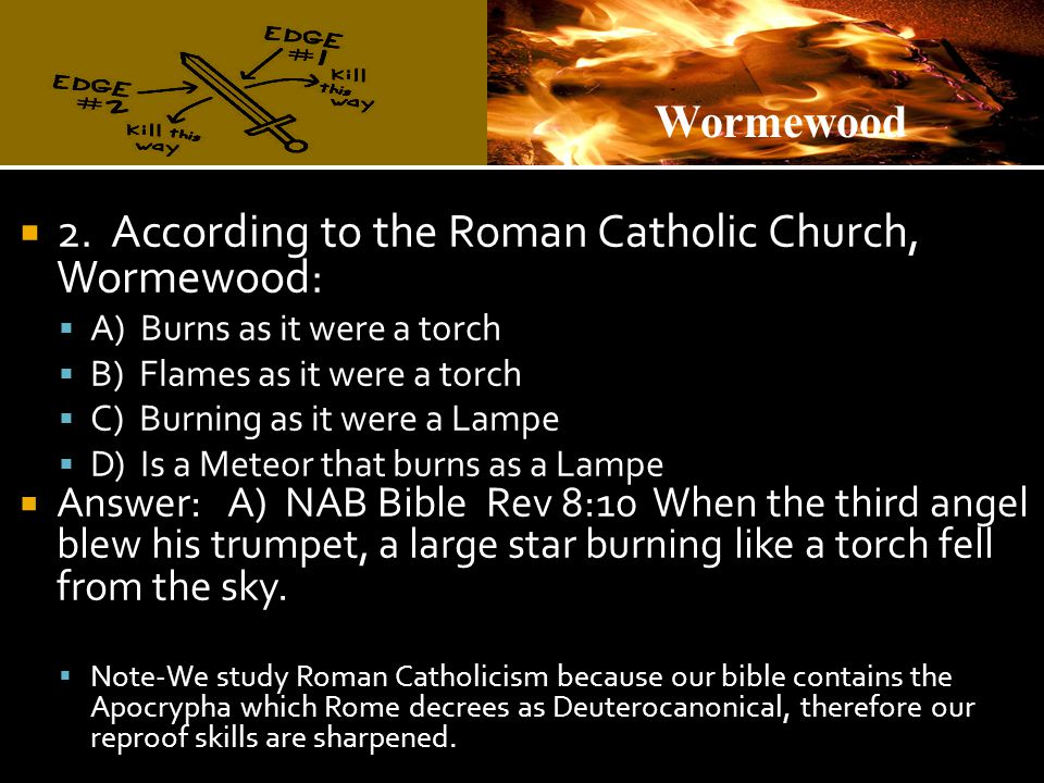  2. According to the Roman Catholic Church, Wormewood:  A) Burns as it were a torch  B) Flames as it were a torch  C) Burning as it were a Lampe 