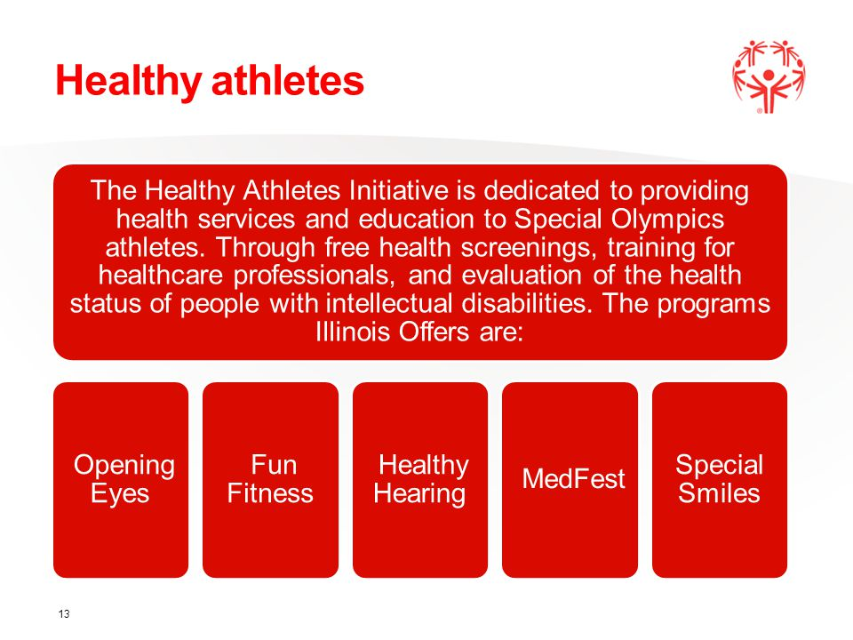 Healthy athletes The Healthy Athletes Initiative is dedicated to providing health services and education to Special Olympics athletes.