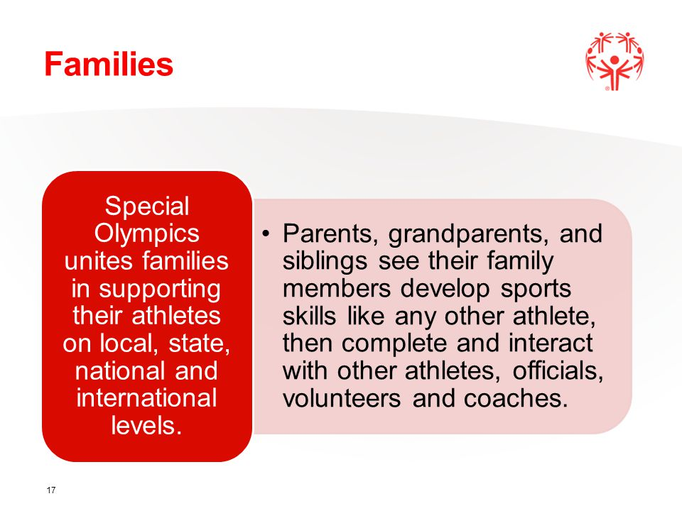 Families Parents, grandparents, and siblings see their family members develop sports skills like any other athlete, then complete and interact with other athletes, officials, volunteers and coaches.