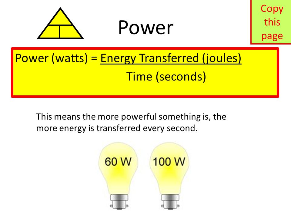 Power Power (watts) = Energy Transferred (joules) Time (seconds) This means the more powerful something is, the more energy is transferred every secon