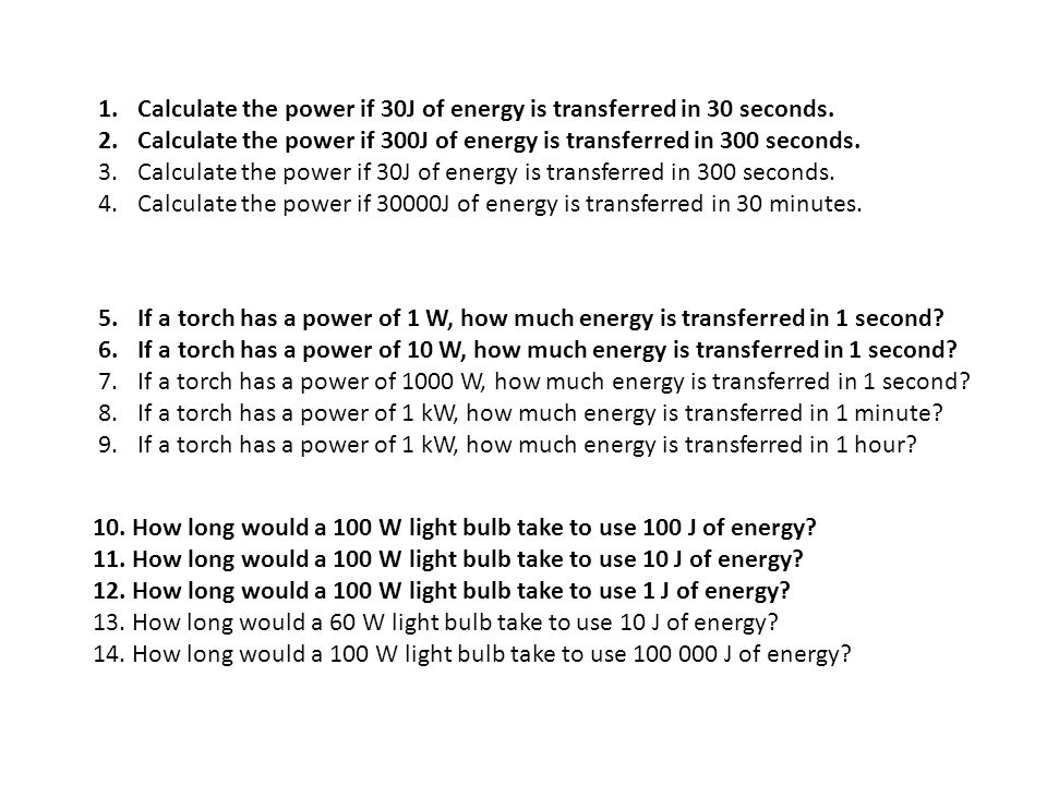 1.Calculate the power if 30J of energy is transferred in 30 seconds. 2.Calculate the power if 300J of energy is transferred in 300 seconds. 3.Calculat