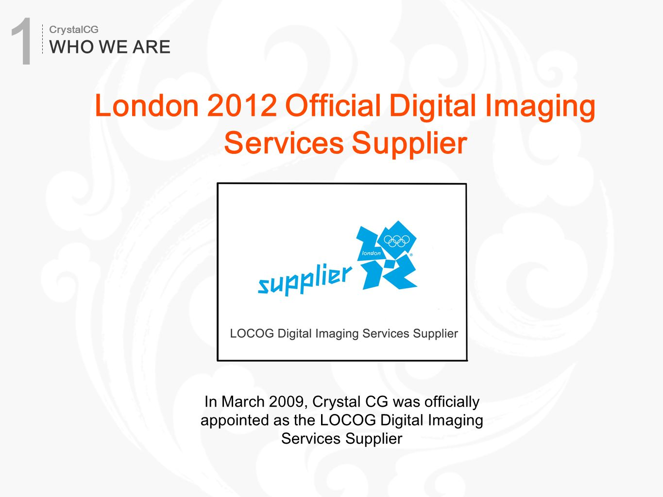 In March 2009, Crystal CG was officially appointed as the LOCOG Digital Imaging Services Supplier London 2012 Official Digital Imaging Services Supplier CrystalCG WHO WE ARE 1