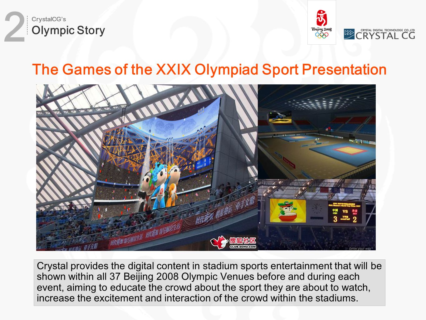 The Games of the XXIX Olympiad Sport Presentation Crystal provides the digital content in stadium sports entertainment that will be shown within all 37 Beijing 2008 Olympic Venues before and during each event, aiming to educate the crowd about the sport they are about to watch, increase the excitement and interaction of the crowd within the stadiums.