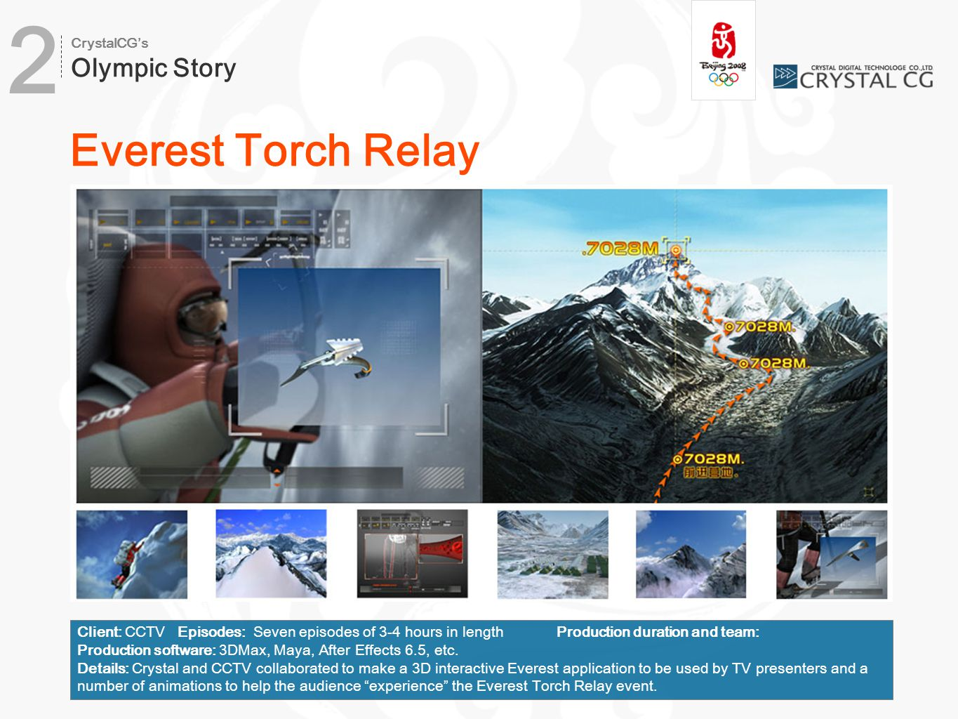 Everest Torch Relay Client: CCTV Episodes: Seven episodes of 3-4 hours in lengthProduction duration and team: Production software: 3DMax, Maya, After Effects 6.5, etc.